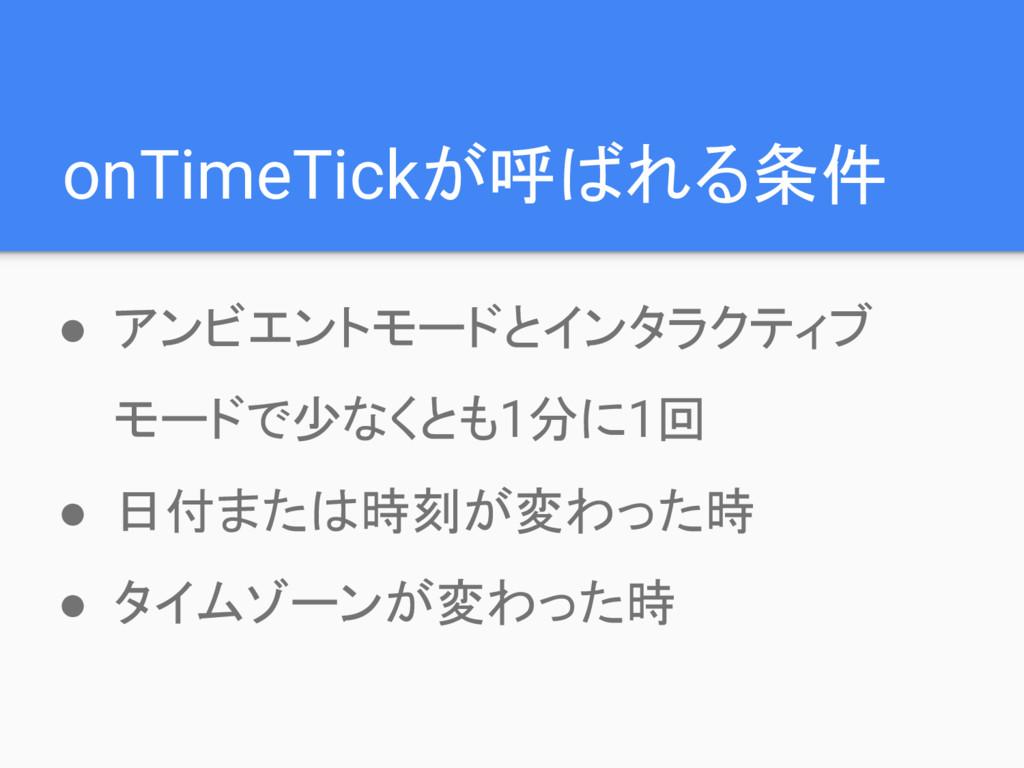 onTimeTickが呼ばれる条件 ● アンビエントモードとインタラクティブ モードで少なくと...