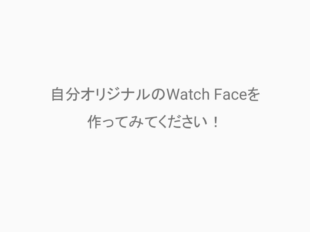 自分オリジナルのWatch Faceを 作ってみてください!