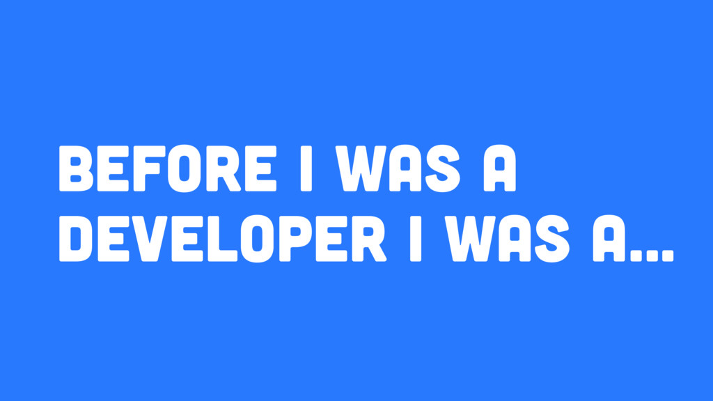 Before I was a developer I was A…