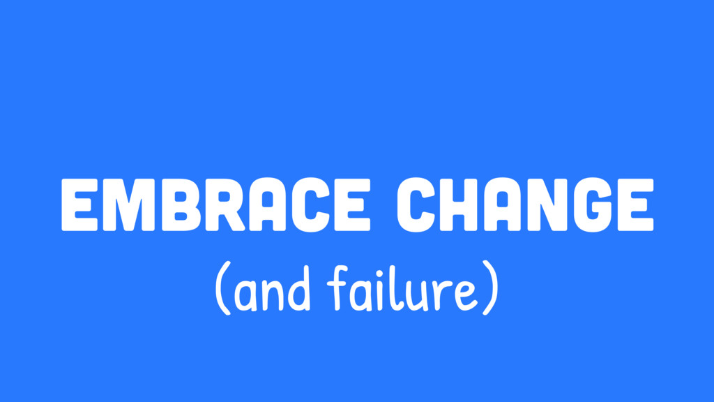 embrace change (and failure)
