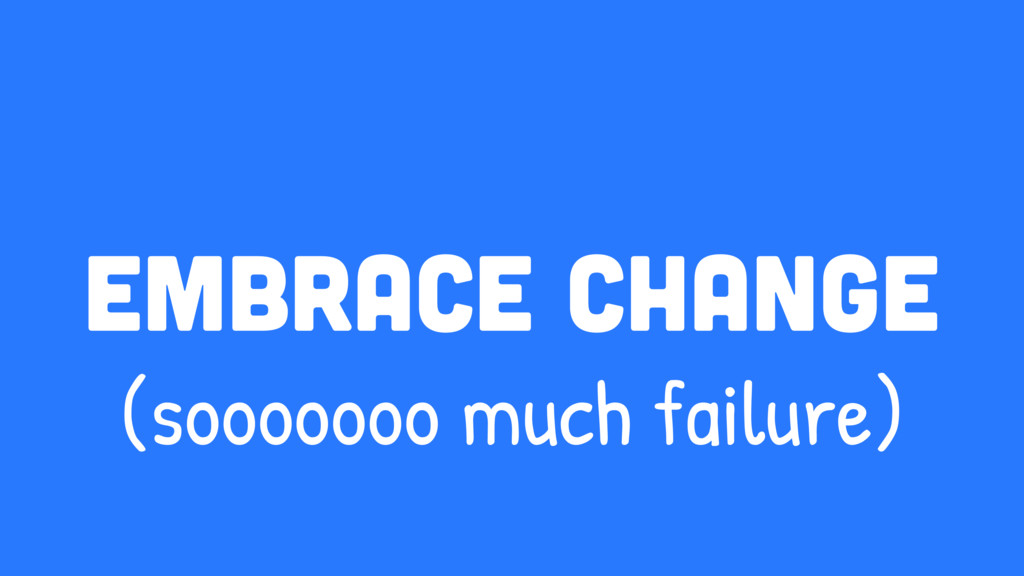embrace change (sooooooo much failure)
