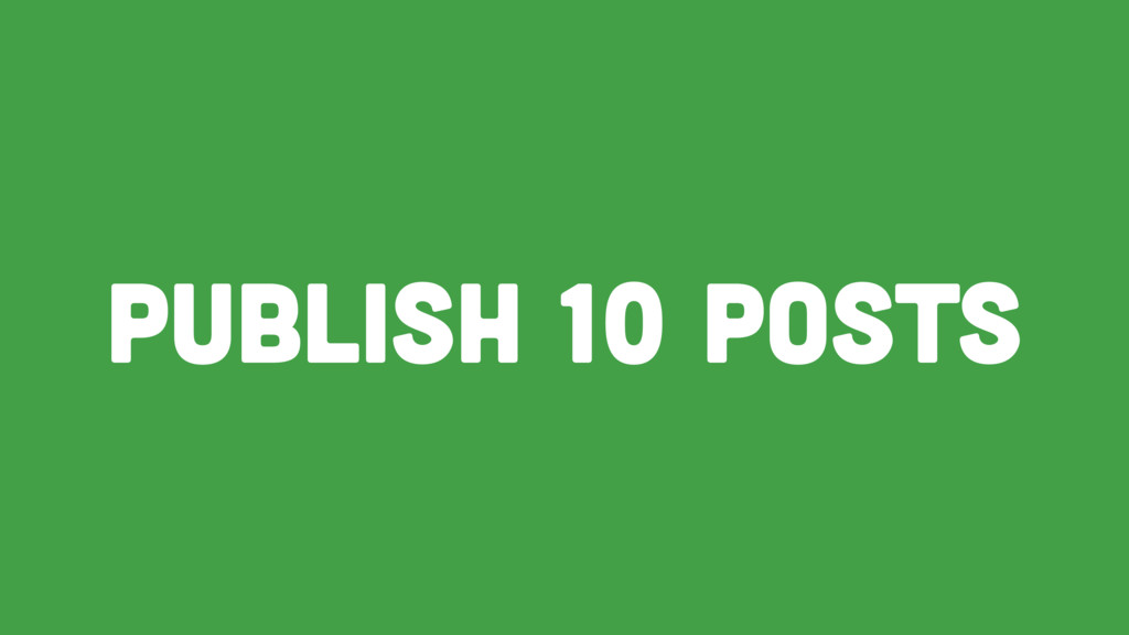 Publish 10 posts