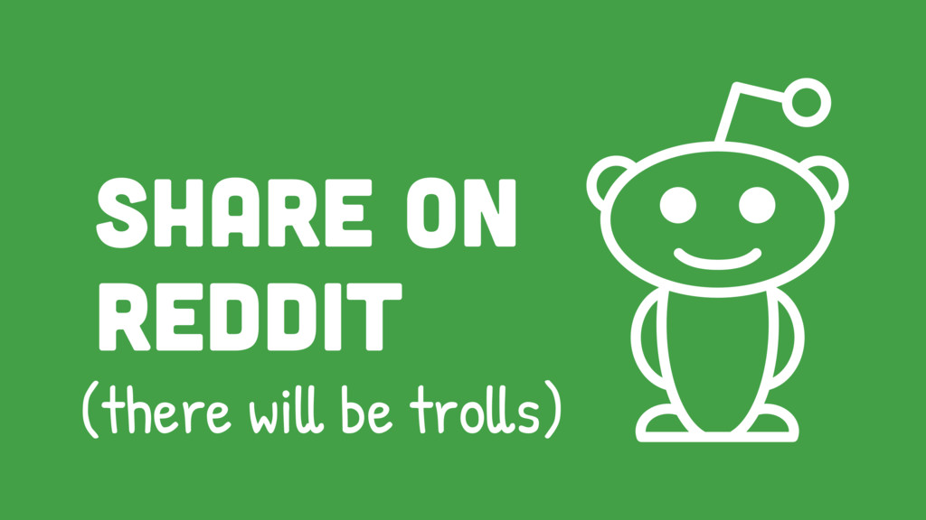 Share on reddit (there will be trolls)