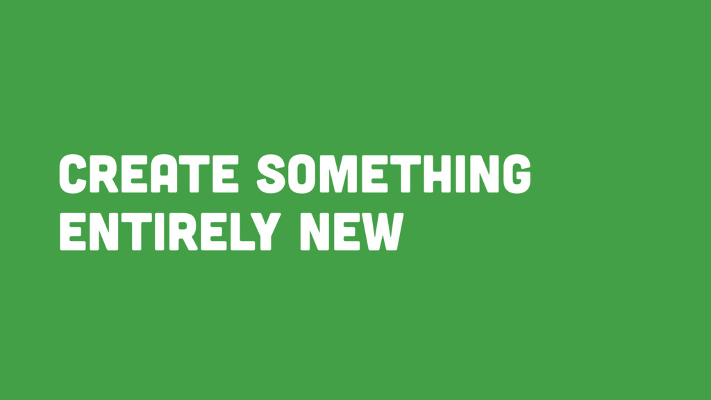 Create something entirely new