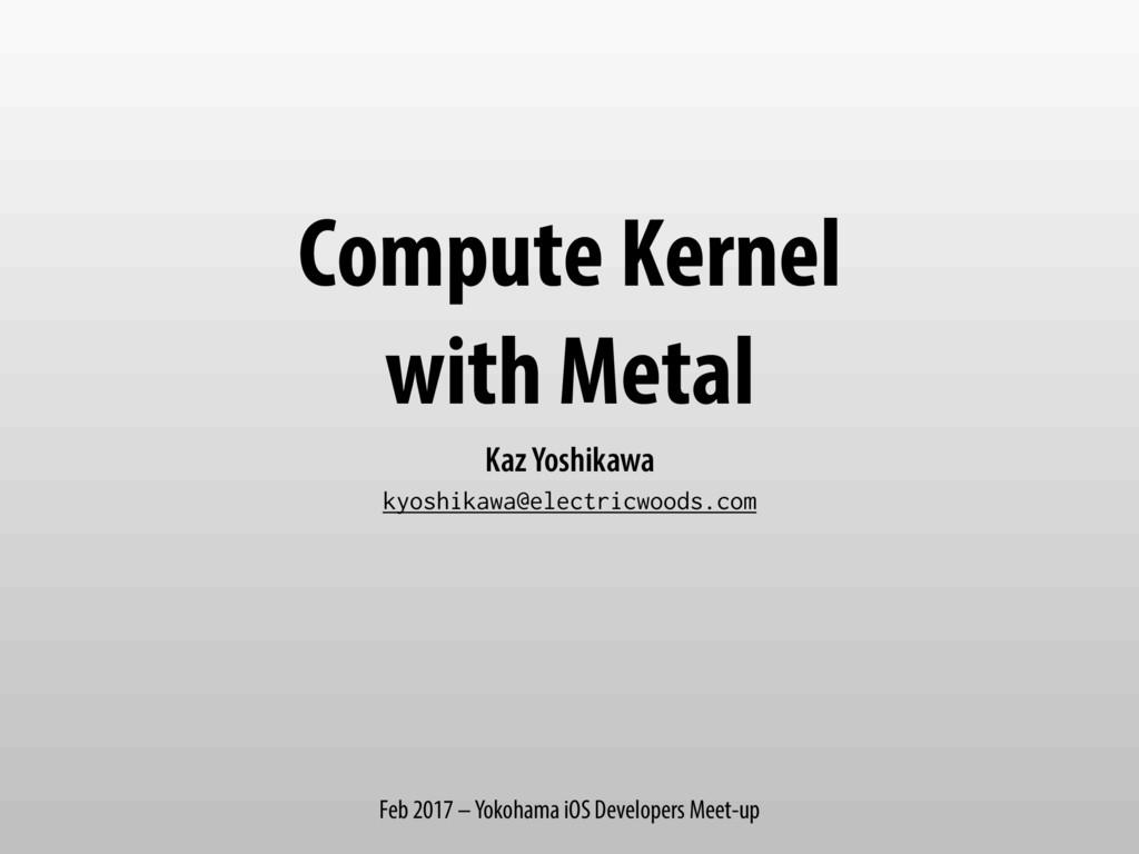 Compute Kernel with Metal Kaz Yoshikawa kyoshik...