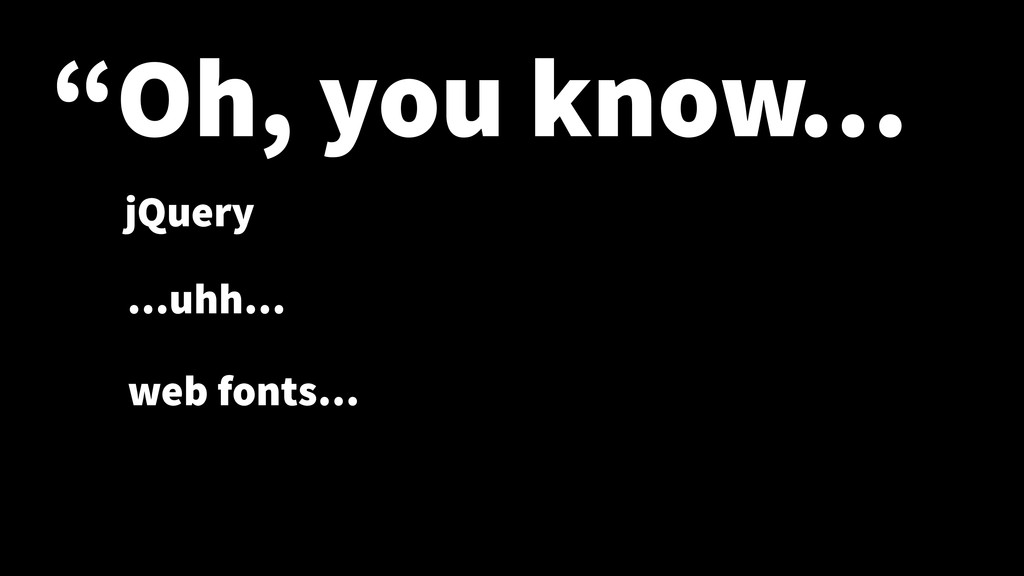 """Oh, you know… jQuery …uhh… web fonts…"