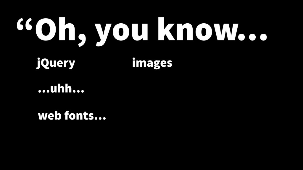 """Oh, you know… jQuery …uhh… images web fonts…"