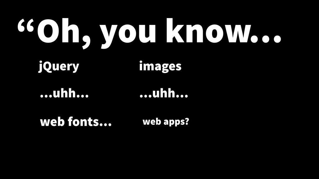 """Oh, you know… jQuery …uhh… images web fonts… …..."