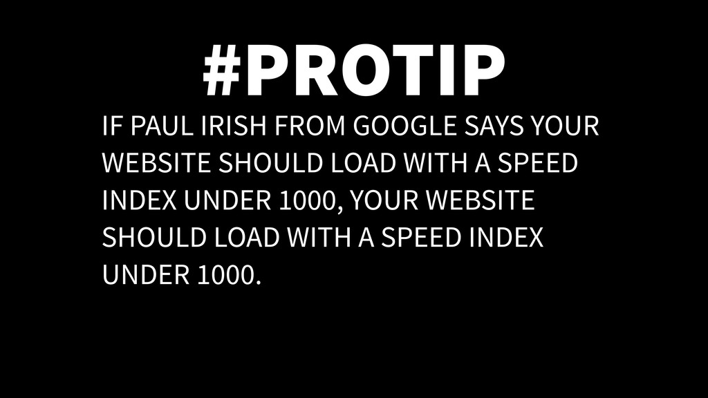 #PROTIP IF PAUL IRISH FROM GOOGLE SAYS YOUR WEB...