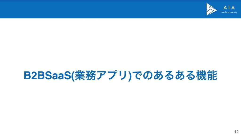 12 B2BSaaS(ۀΞϓϦ)Ͱͷ͋Δ͋Δػ