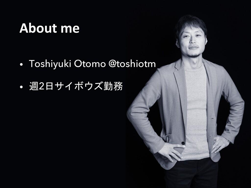 About me • Toshiyuki Otomo @toshiotm • 週2日サイボウズ...