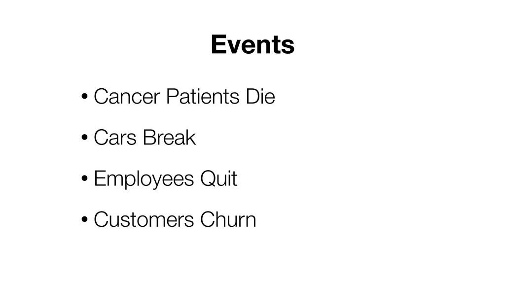 • Cancer Patients Die • Cars Break • Employees ...