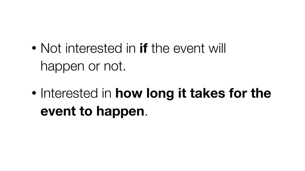 • Not interested in if the event will happen or...