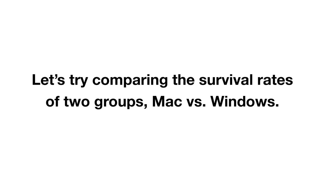 Let's try comparing the survival rates of two g...