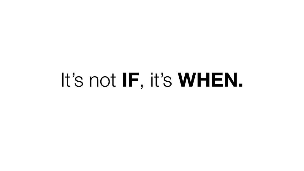 It's not IF, it's WHEN.