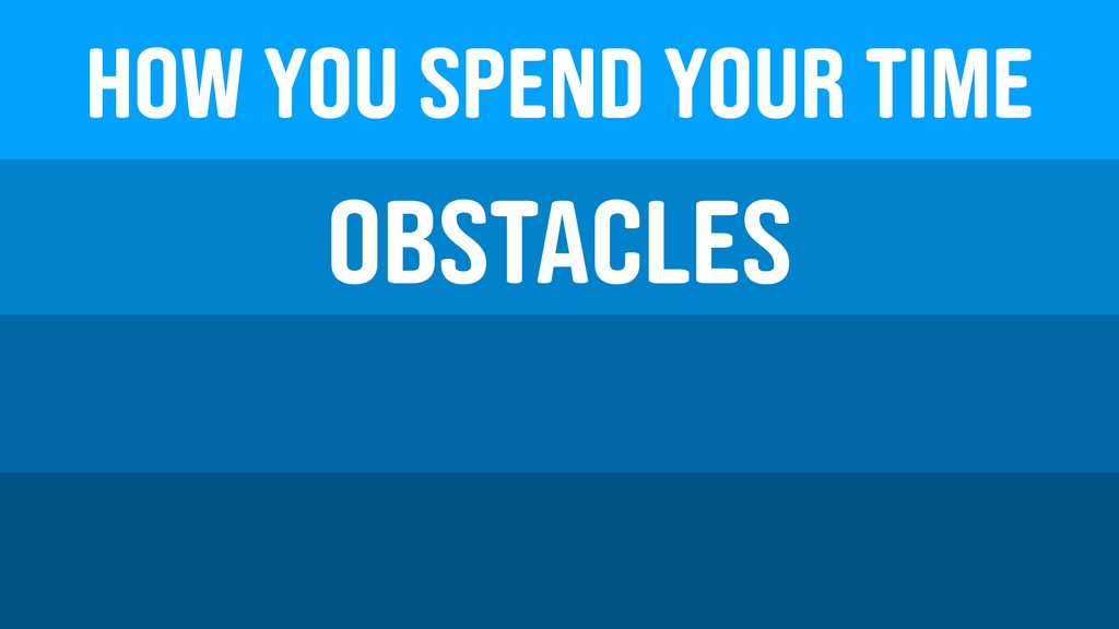 How you spend your time Obstacles