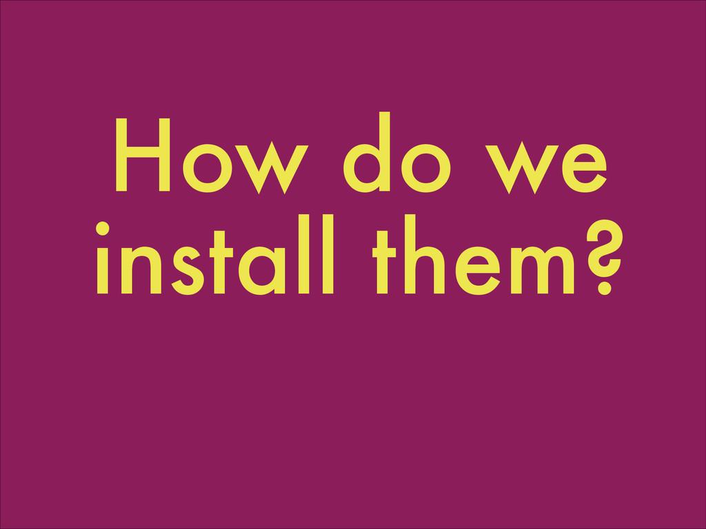 How do we install them?