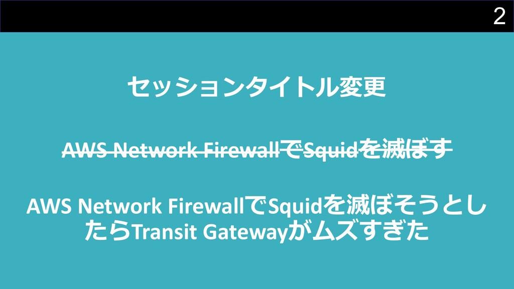 2 セッションタイトル変更 AWS Network FirewallでSquidを滅ぼす AW...