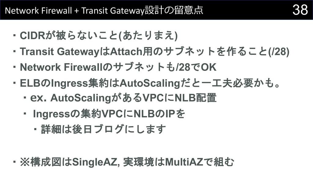 38 Network Firewall + Transit Gateway設計の留意点 ・CI...