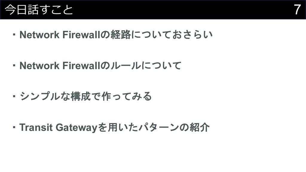 7 今⽇話すこと ・Network Firewallの経路についておさらい ・Network ...