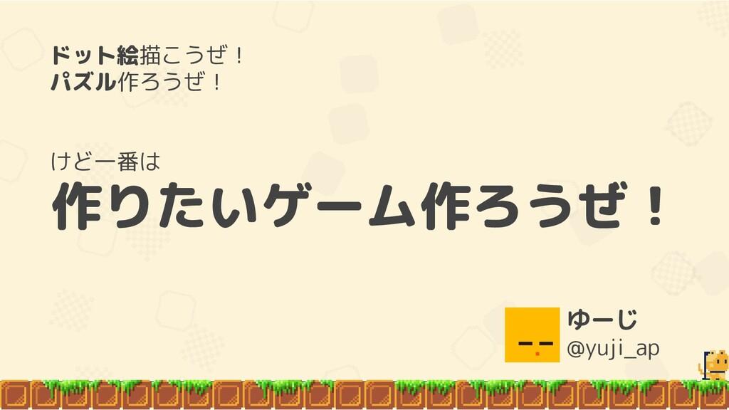 ゆーじ @yuji_ap ドット絵描こうぜ! パズル作ろうぜ! けど一番は 作りたいゲーム作ろ...