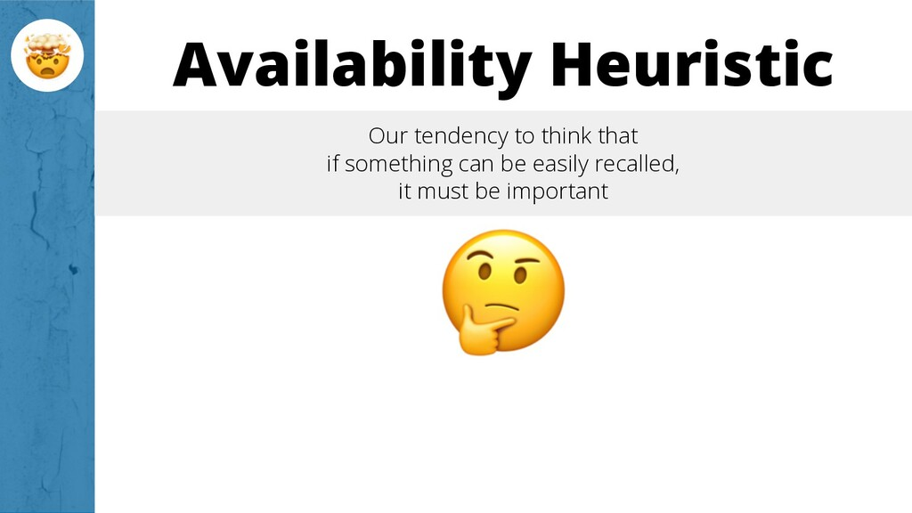 Availability Heuristic Our tendency to think th...