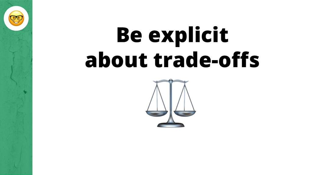 Be explicit about trade-offs