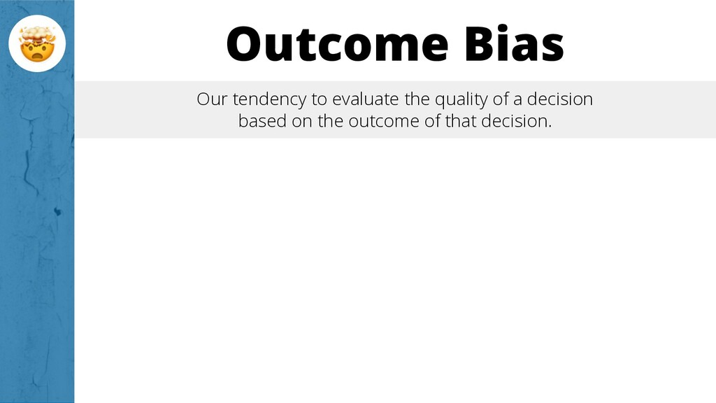 Outcome Bias Our tendency to evaluate the quali...
