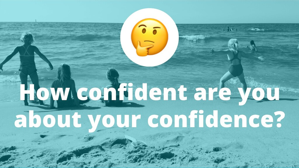 How confident are you about your confidence?
