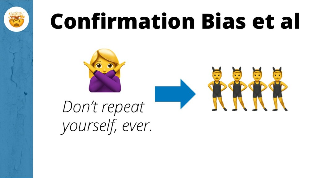 Confirmation Bias et al Don't repeat yourself, ...