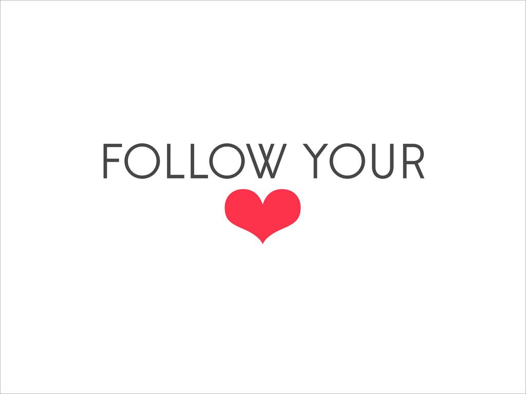 FOLLOW YOUR ❤