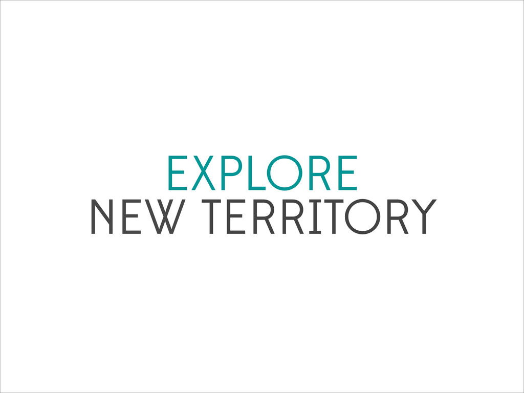 EXPLORE NEW TERRITORY