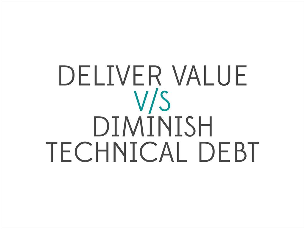 DELIVER VALUE V/S DIMINISH TECHNICAL DEBT