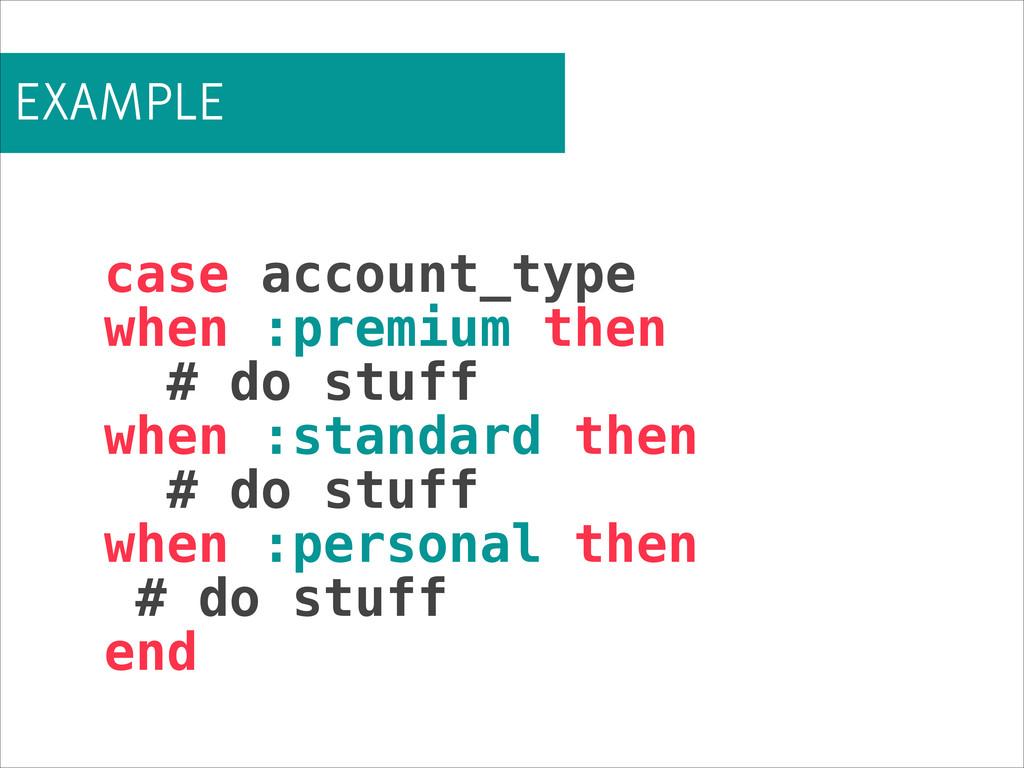 EXAMPLE case account_type when :premium then # ...