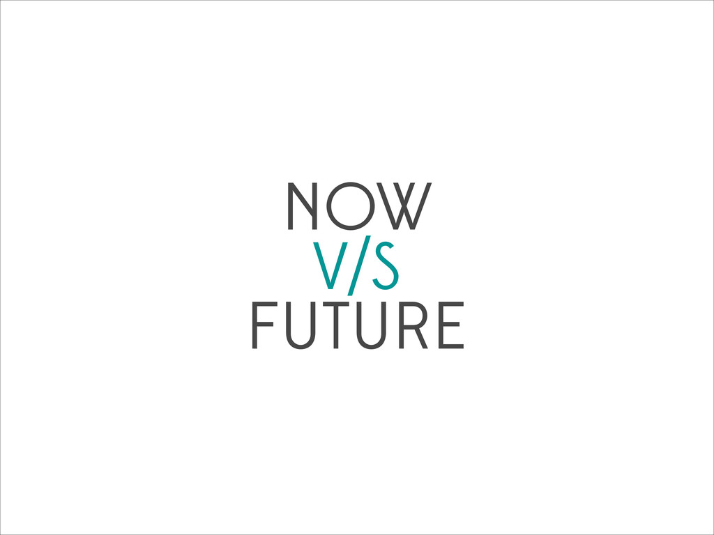 NOW V/S FUTURE