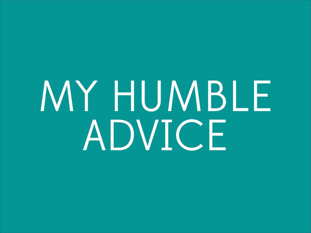 MY HUMBLE ADVICE