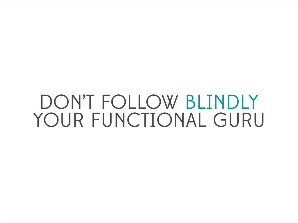 DON'T FOLLOW BLINDLY YOUR FUNCTIONAL GURU