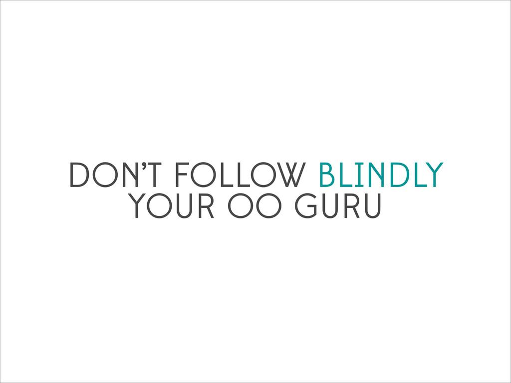 DON'T FOLLOW BLINDLY YOUR OO GURU