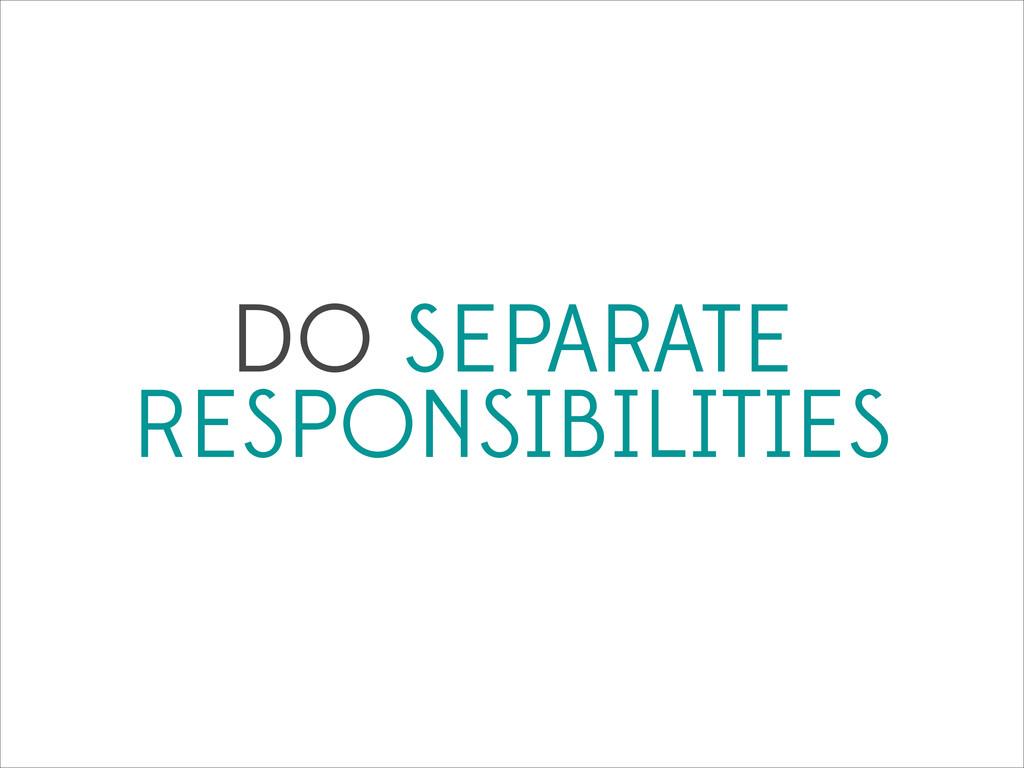 DO SEPARATE RESPONSIBILITIES