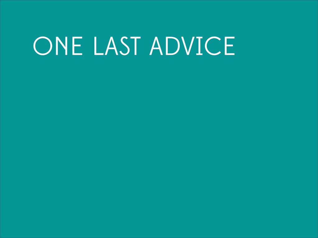 ONE LAST ADVICE