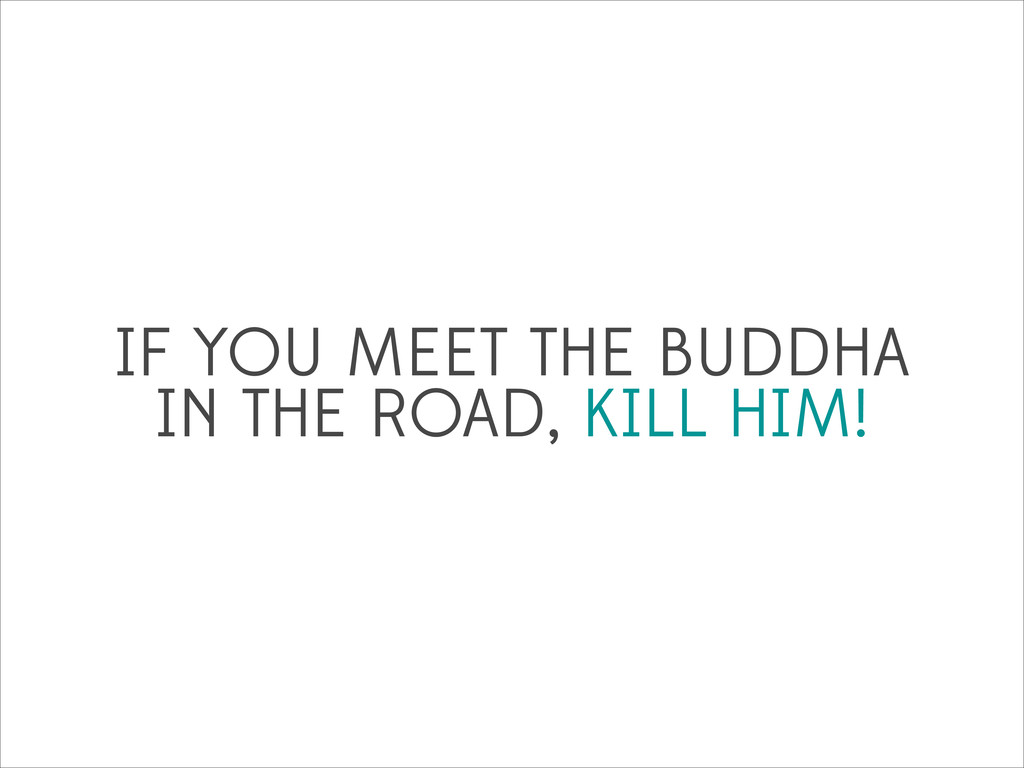 IF YOU MEET THE BUDDHA IN THE ROAD, KILL HIM!