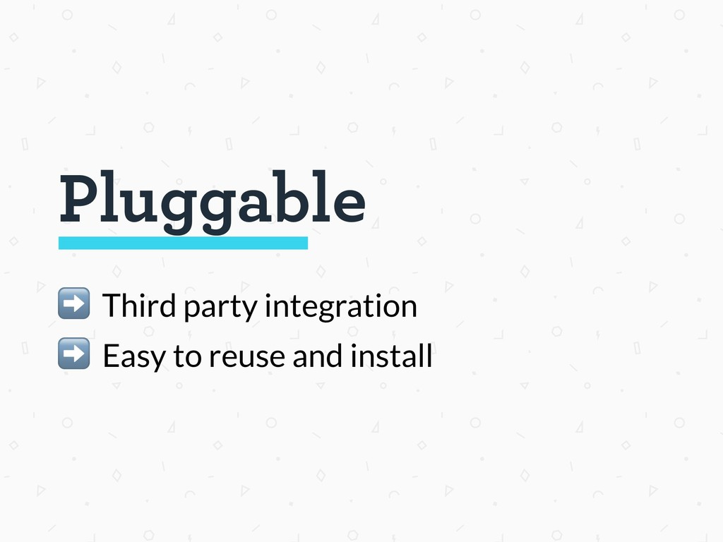 Pluggable ➡ Third party integration ➡ Easy to r...