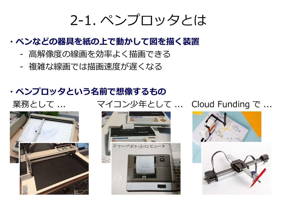 2-1. ペンプロッタとは ・ペンなどの器具を紙の上で動かして図を描く装置 - 高解像度の線画...