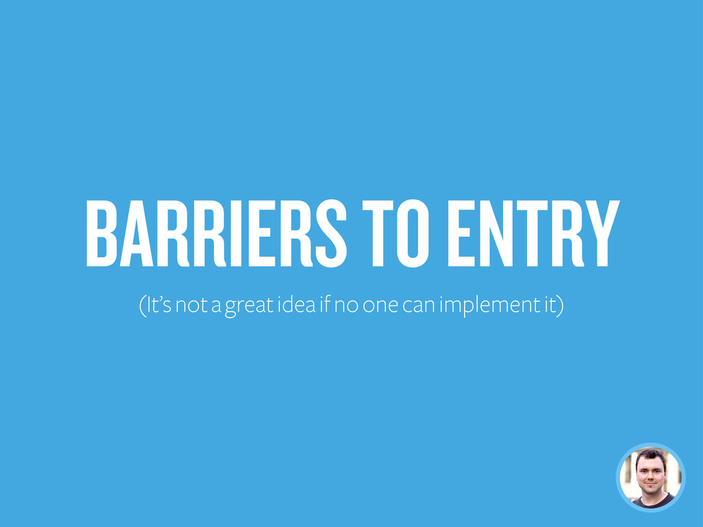 BARRIERS TO ENTRY (It's not a great idea if no ...