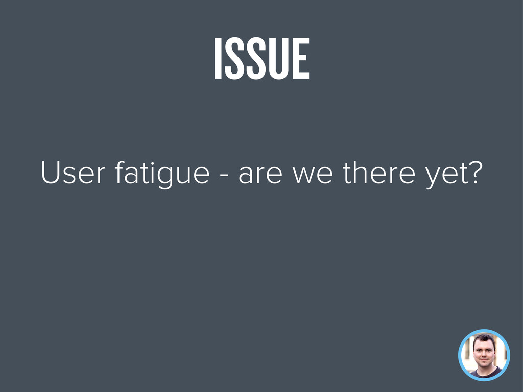 User fatigue - are we there yet? ISSUE