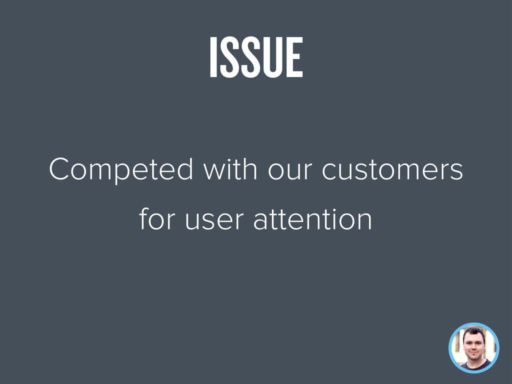 Competed with our customers for user attention ...