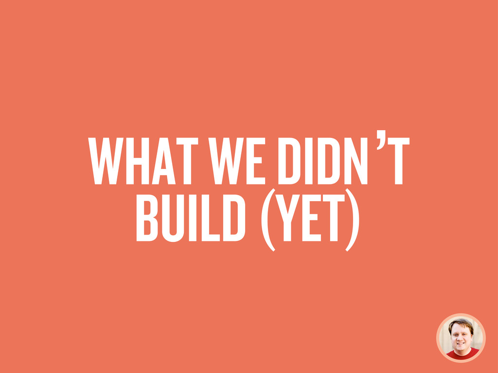 WHAT WE DIDN'T BUILD (YET)