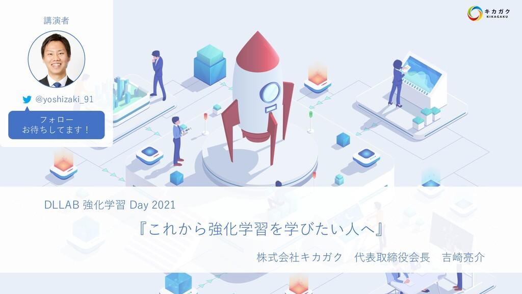 DLLAB 強化学習 Day 2021 『これから強化学習を学びたい⼈へ』 株式会社キカガク ...