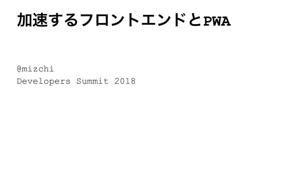Ճ͢ΔϑϩϯτΤϯυͱPWA @mizchi Developers Summit 2018