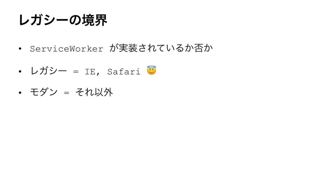 ϨΨγʔͷڥք • ServiceWorker ͕࣮͞Ε͍ͯΔ͔൱͔ • ϨΨγʔ = IE...